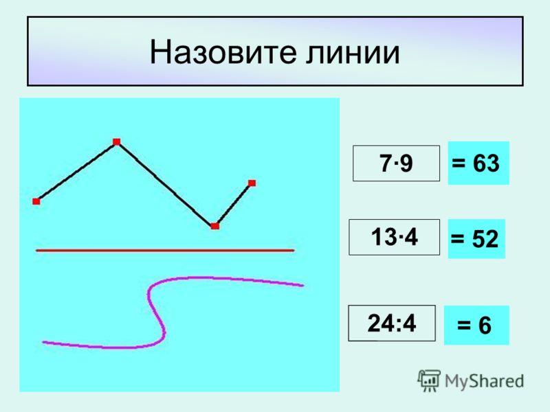 Назовите линии 7·9 13·4 24:4 = 63 = 52 = 6