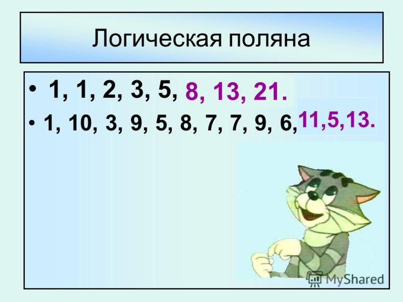 Логическая поляна 1, 1, 2, 3, 5, … 1, 10, 3, 9, 5, 8, 7, 7, 9, 6,.. 8, 13, 21. 11,5,13.