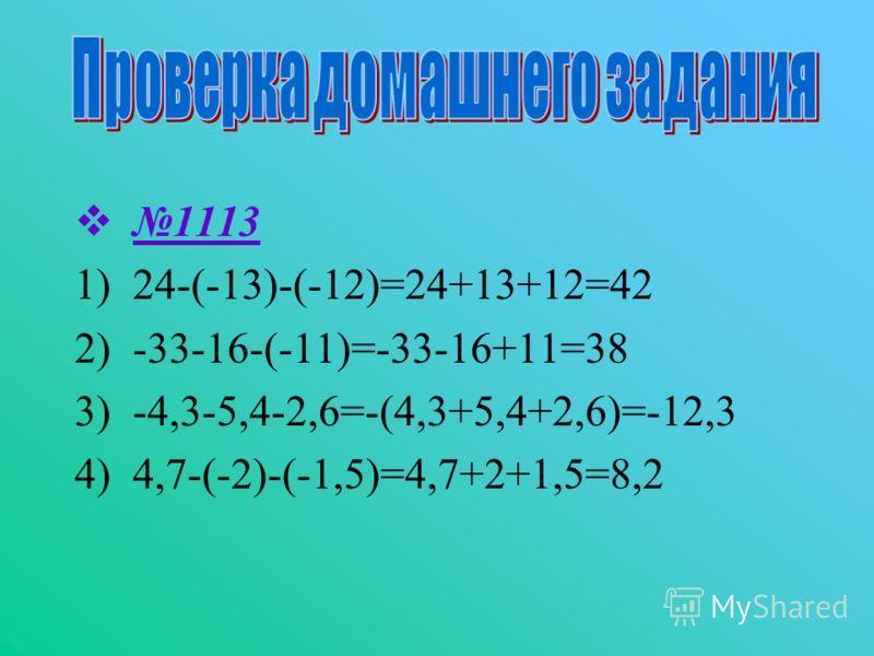 1113 1)24-(-13)-(-12)=24+13+12=42 2)-33-16-(-11)=-33-16+11=38 3)-4,3-5,4-2,6=-(4,3+5,4+2,6)=-12,3 4)4,7-(-2)-(-1,5)=4,7+2+1,5=8,2