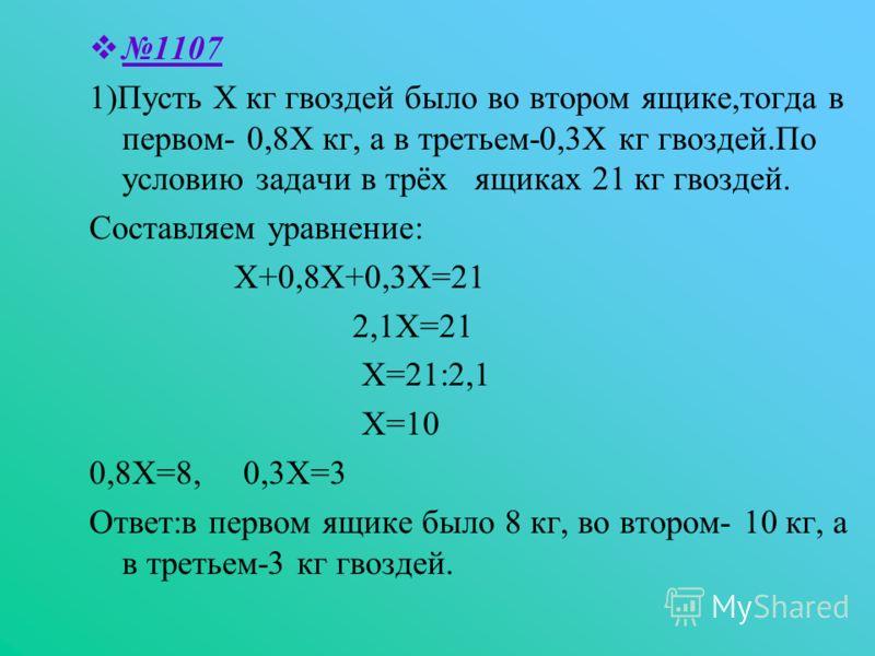 1107 1)Пусть Х кг гвоздей было во втором ящике,тогда в первом- 0,8Х кг, а в третьем-0,3Х кг гвоздей.По условию задачи в трёх ящиках 21 кг гвоздей. Составляем уравнение: Х+0,8Х+0,3Х=21 2,1Х=21 Х=21:2,1 Х=10 0,8Х=8, 0,3Х=3 Ответ:в первом ящике было 8 к