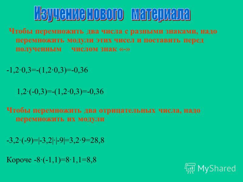 Чтобы перемножить два числа с разными знаками, надо перемножить модули этих чисел и поставить перед полученным числом знак «-» -1,2·0,3=-(1,2·0,3)=-0,36 1,2·(-0,3)=-(1,2·0,3)=-0,36 Чтобы перемножить два отрицательных числа, надо перемножить их модули