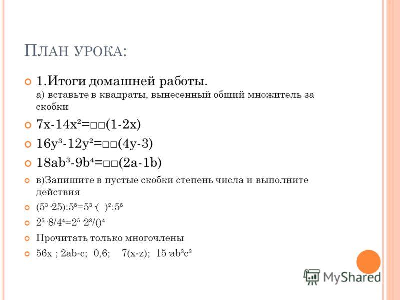 П ЛАН УРОКА : 1.Итоги домашней работы. а) вставьте в квадраты, вынесенный общий множитель за скобки 7x-14x²=(1-2x) 16y³-12y²=(4y-3) 18ab³-9b=(2a-1b) в)Запишите в пустые скобки степень числа и выполните действия (5³·25):5=5³·( )²:5 2·8/4=2·2³/() Прочи