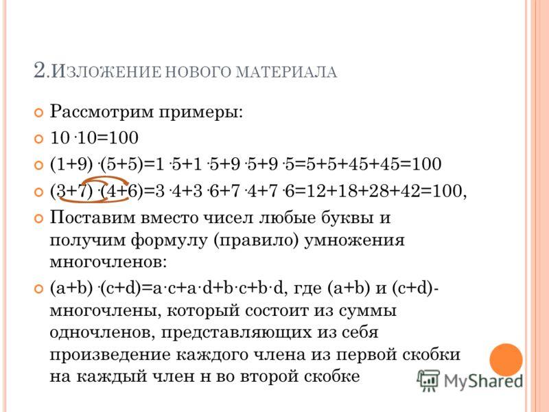 2.И ЗЛОЖЕНИЕ НОВОГО МАТЕРИАЛА Рассмотрим примеры: 10·10=100 (1+9)·(5+5)=1·5+1·5+9·5+9·5=5+5+45+45=100 (3+7)·(4+6)=3·4+3·6+7·4+7·6=12+18+28+42=100, Поставим вместо чисел любые буквы и получим формулу (правило) умножения многочленов: (a+b)·(c+d)=ac+ad+
