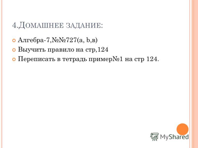 4.Д ОМАШНЕЕ ЗАДАНИЕ : Алгебра-7,727(a, b,в) Выучить правило на стр,124 Переписать в тетрадь пример1 на стр 124.