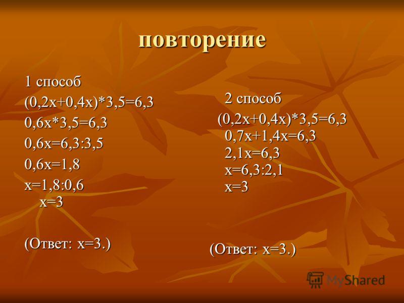 повторение 1 способ (0,2х+0,4х)*3,5=6,30,6х*3,5=6,30,6х=6,3:3,50,6х=1,8 х=1,8:0,6 х=3 (Ответ: х=3.) 2 способ 2 способ (0,2х+0,4х)*3,5=6,3 0,7х+1,4х=6,3 2,1х=6,3 х=6,3:2,1 х=3 (0,2х+0,4х)*3,5=6,3 0,7х+1,4х=6,3 2,1х=6,3 х=6,3:2,1 х=3 (Ответ: х=3.)