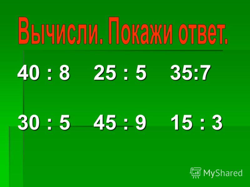 40 : 8 25 :5 35:7 40 : 8 25 : 5 35:7 30 : 5 45 : 9 15 : 3 30 : 5 45 : 9 15 : 3