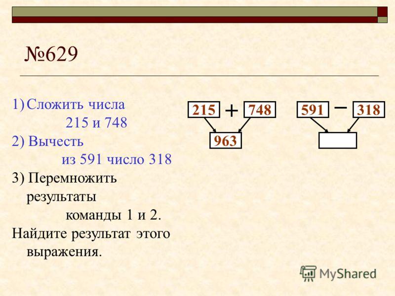 629 215748 1)Сложить числа 215 и 748 2) Вычесть из 591 число 318 3) Перемножить результаты команды 1 и 2. Найдите результат этого выражения.