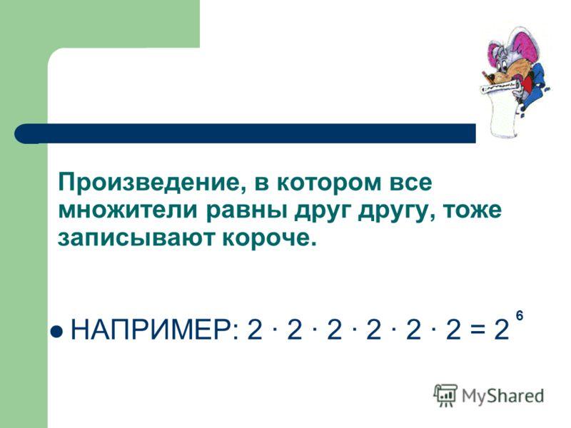 Мы знаем, что сумму, в которой все слагаемые равны друг другу, можно записать короче – в виде произведения. НАПРИМЕР: 3 + 3 + 3 + 3 + 3 = 3 · 5