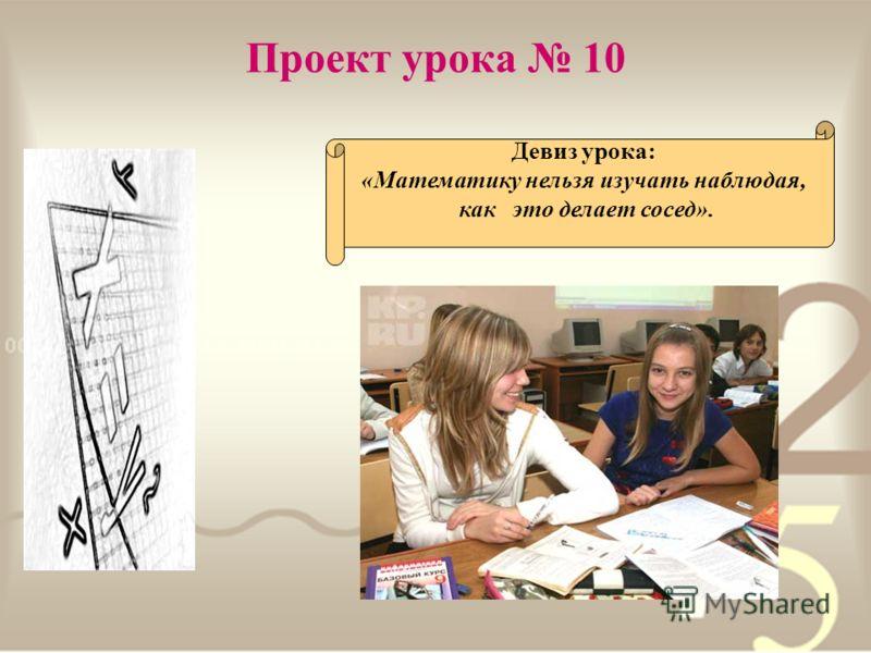 Проект урока 10 Девиз урока: «Математику нельзя изучать наблюдая, как это делает сосед».