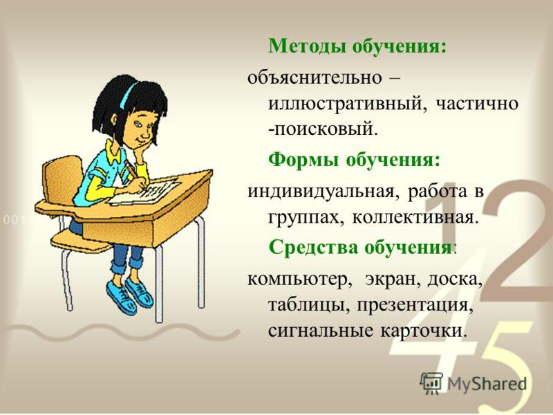 Методы обучения: объяснительно – иллюстративный, частично -поисковый. Формы обучения: индивидуальная, работа в группах, коллективная. Средства обучения: компьютер, экран, доска, таблицы, презентация, сигнальные карточки.