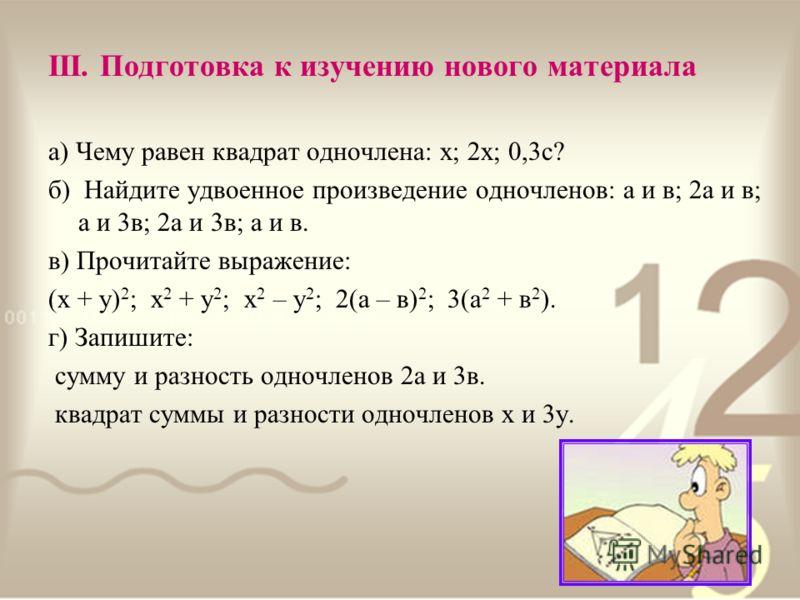 III. Подготовка к изучению нового материала а) Чему равен квадрат одночлена: х; 2х; 0,3с? б) Найдите удвоенное произведение одночленов: а и в; 2а и в; а и 3в; 2а и 3в; а и в. в) Прочитайте выражение: (х + у) 2 ; х 2 + у 2 ; х 2 – у 2 ; 2(а – в) 2 ; 3