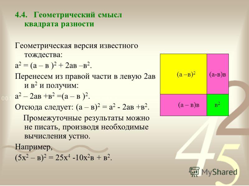 4.4. Геометрический смысл квадрата разности Геометрическая версия известного тождества: а 2 = (а – в ) 2 + 2ав –в 2. Перенесем из правой части в левую 2ав и в 2 и получим: а 2 – 2ав +в 2 =(а – в ) 2. Отсюда следует: (а – в) 2 = а 2 - 2ав +в 2. Промеж