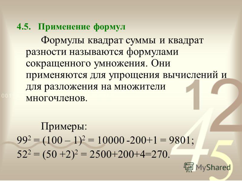 4.5. Применение формул Формулы квадрат суммы и квадрат разности называются формулами сокращенного умножения. Они применяются для упрощения вычислений и для разложения на множители многочленов. Примеры: 99 2 = (100 – 1) 2 = 10000 -200+1 = 9801; 52 2 =