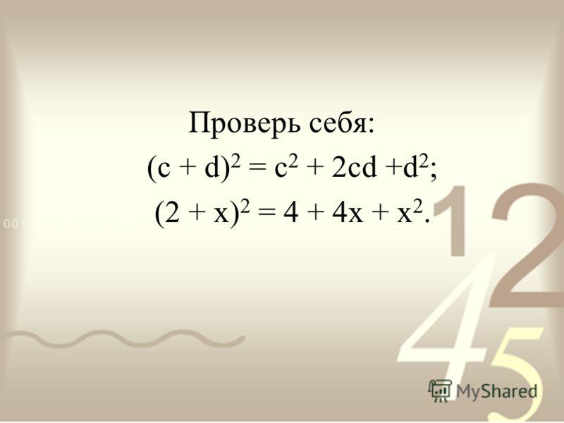 Проверь себя: (с + d) 2 = c 2 + 2cd +d 2 ; (2 + х) 2 = 4 + 4х + х 2.