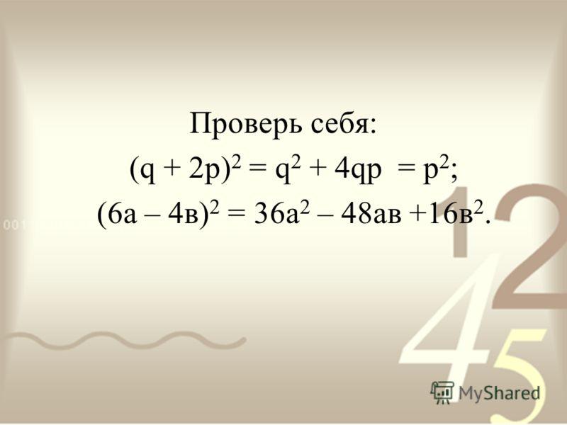 Проверь себя: (q + 2p) 2 = q 2 + 4qp = p 2 ; (6а – 4в) 2 = 36а 2 – 48ав +16в 2.