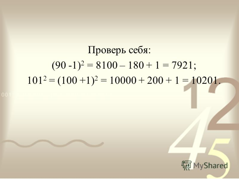 Проверь себя: (90 -1) 2 = 8100 – 180 + 1 = 7921; 101 2 = (100 +1) 2 = 10000 + 200 + 1 = 10201.