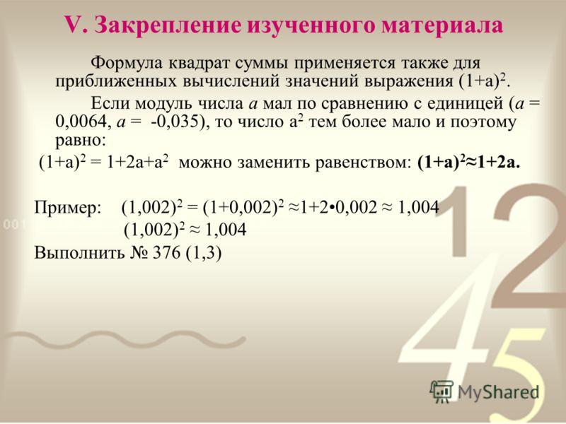 V. Закрепление изученного материала Формула квадрат суммы применяется также для приближенных вычислений значений выражения (1+а) 2. Если модуль числа а мал по сравнению с единицей (а = 0,0064, а = -0,035), то число а 2 тем более мало и поэтому равно: