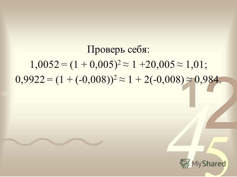 Проверь себя: 1,0052 = (1 + 0,005) 2 1 +20,005 1,01; 0,9922 = (1 + (-0,008)) 2 1 + 2(-0,008) 0,984.