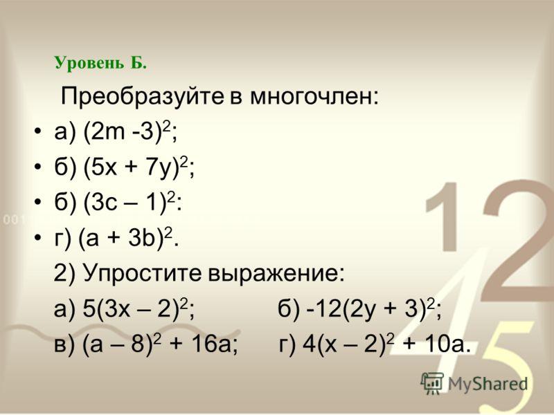 Уровень Б. Преобразуйте в многочлен: а) (2m -3) 2 ; б) (5х + 7у) 2 ; б) (3с – 1) 2 : г) (а + 3b) 2. 2) Упростите выражение: а) 5(3х – 2) 2 ; б) -12(2у + 3) 2 ; в) (а – 8) 2 + 16а; г) 4(х – 2) 2 + 10а.