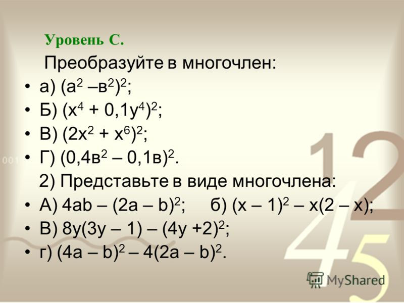 Уровень С. Преобразуйте в многочлен: а) (а 2 –в 2 ) 2 ; Б) (х 4 + 0,1у 4 ) 2 ; В) (2х 2 + х 6 ) 2 ; Г) (0,4в 2 – 0,1в) 2. 2) Представьте в виде многочлена: А) 4ab – (2a – b) 2 ; б) (х – 1) 2 – х(2 – х); В) 8у(3у – 1) – (4у +2) 2 ; г) (4а – b) 2 – 4(2