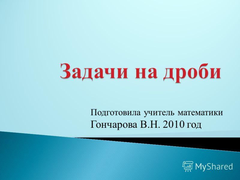 Подготовила учитель математики Гончарова В.Н. 2010 год