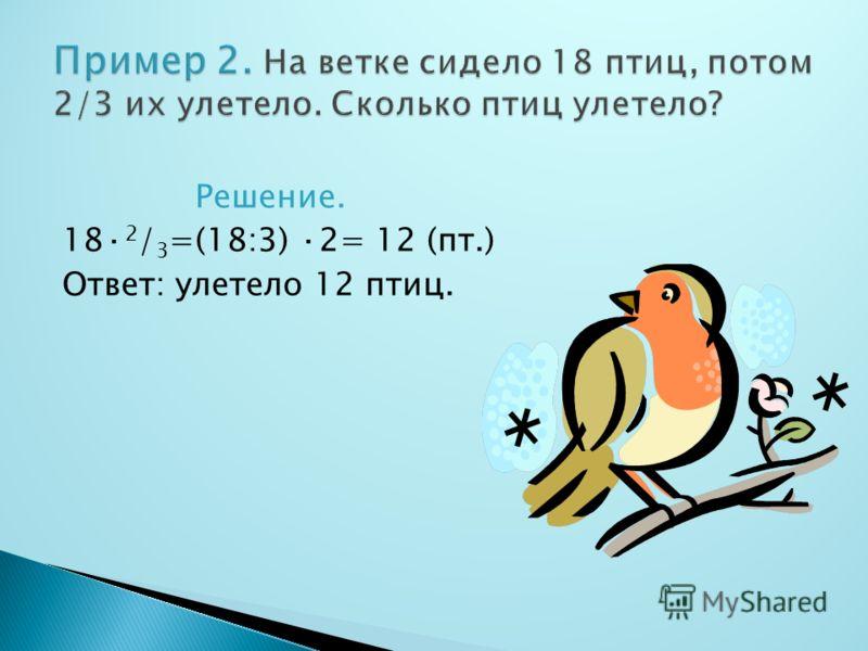 Решение. 18· 2 / 3 =(18:3) ·2= 12 (пт.) Ответ: улетело 12 птиц.