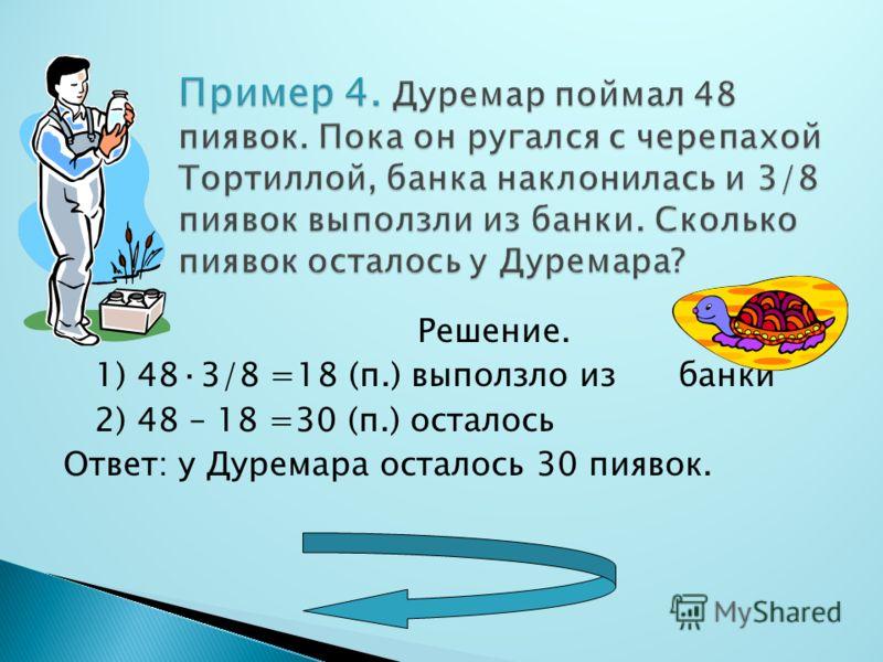 Решение. 1) 48·3/8 =18 (п.) выползло из банки 2) 48 – 18 =30 (п.) осталось Ответ: у Дуремара осталось 30 пиявок.