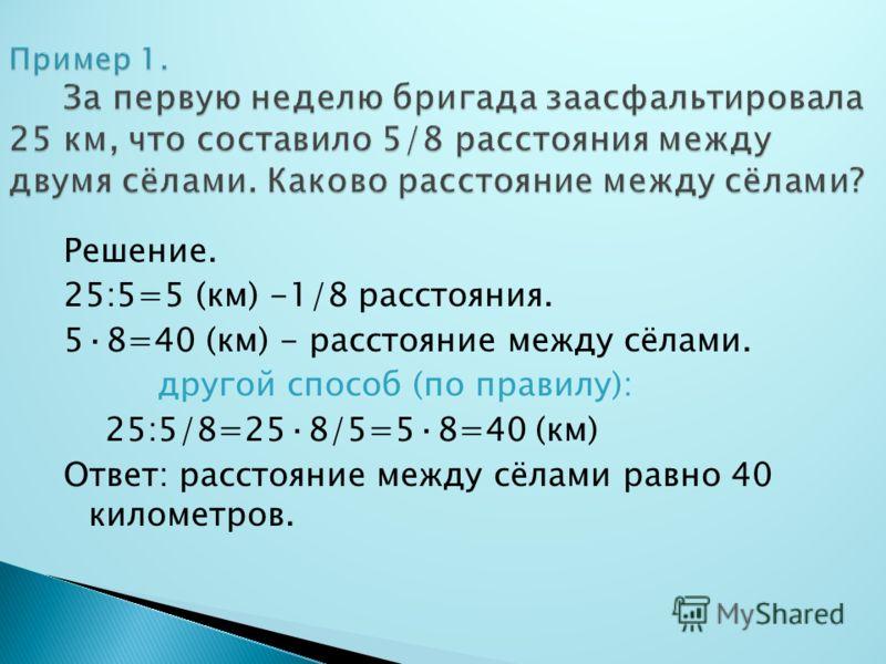 Решение. 25:5=5 (км) -1/8 расстояния. 5·8=40 (км) - расстояние между сёлами. другой способ (по правилу): 25:5/8=25·8/5=5·8=40 (км) Ответ: расстояние между сёлами равно 40 километров.
