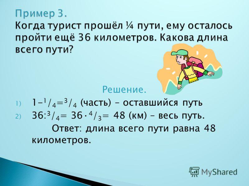 Решение. 1) 1- 1 / 4 = 3 / 4 (часть) – оставшийся путь 2) 36: 3 / 4 = 36· 4 / 3 = 48 (км) – весь путь. Ответ: длина всего пути равна 48 километров.