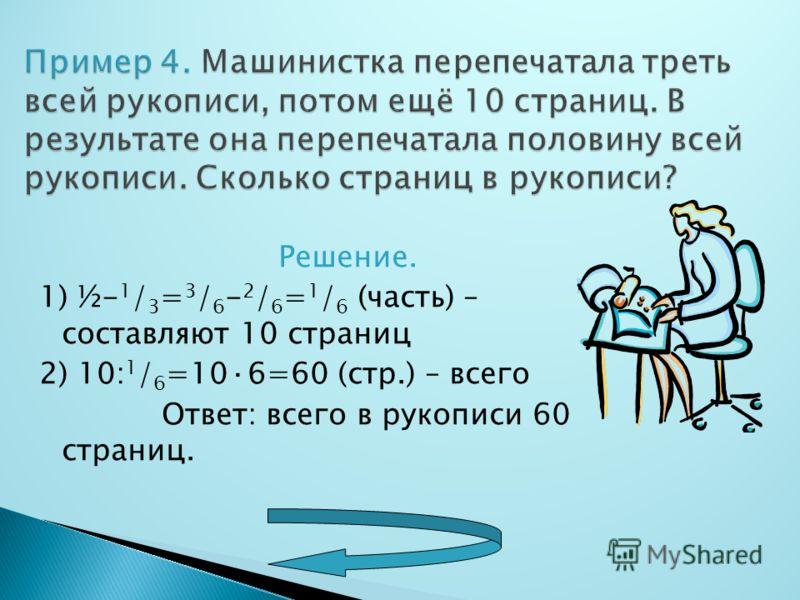 Решение. 1) ½- 1 / 3 = 3 / 6 - 2 / 6 = 1 / 6 (часть) – составляют 10 страниц 2) 10: 1 / 6 =10·6=60 (стр.) – всего Ответ: всего в рукописи 60 страниц.