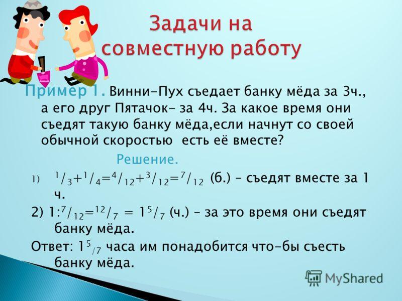 Пример 1. Винни-Пух съедает банку мёда за 3ч., а его друг Пятачок- за 4ч. За какое время они съедят такую банку мёда,если начнут со своей обычной скоростью есть её вместе? Решение. 1) 1 / 3 + 1 / 4 = 4 / 12 + 3 / 12 = 7 / 12 (б.) – съедят вместе за 1