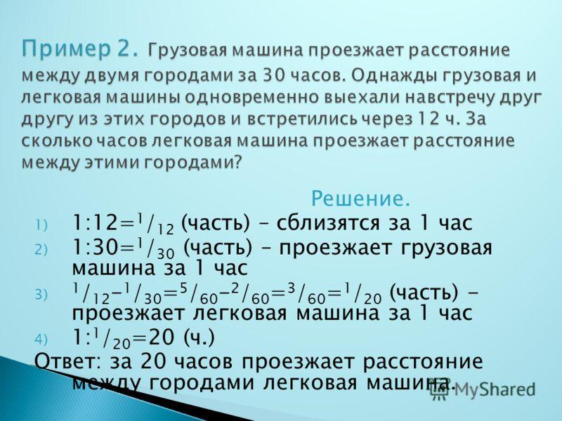 Решение. 1) 1:12= 1 / 12 (часть) – сблизятся за 1 час 2) 1:30= 1 / 30 (часть) – проезжает грузовая машина за 1 час 3) 1 / 12 - 1 / 30 = 5 / 60 - 2 / 60 = 3 / 60 = 1 / 20 (часть) - проезжает легковая машина за 1 час 4) 1: 1 / 20 =20 (ч.) Ответ: за 20