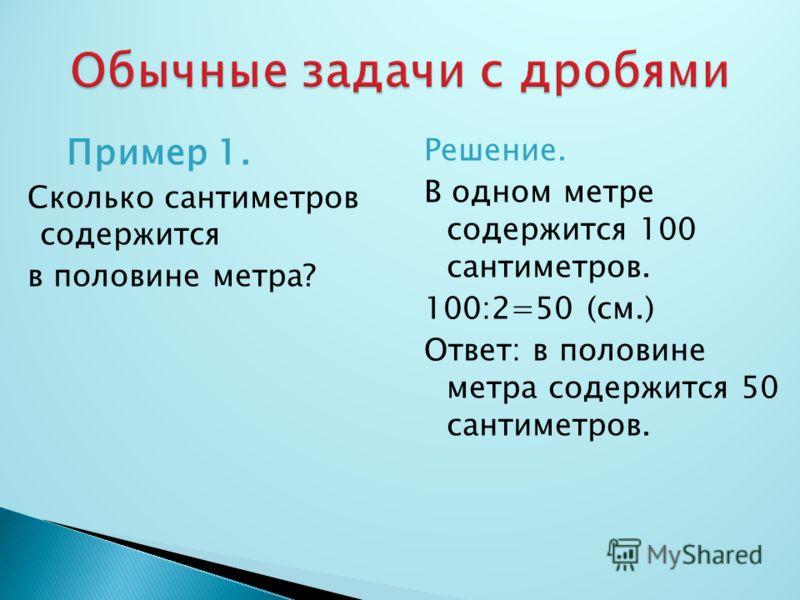 Пример 1. Сколько сантиметров содержится в половине метра? Решение. В одном метре содержится 100 сантиметров. 100:2=50 (см.) Ответ: в половине метра содержится 50 сантиметров.
