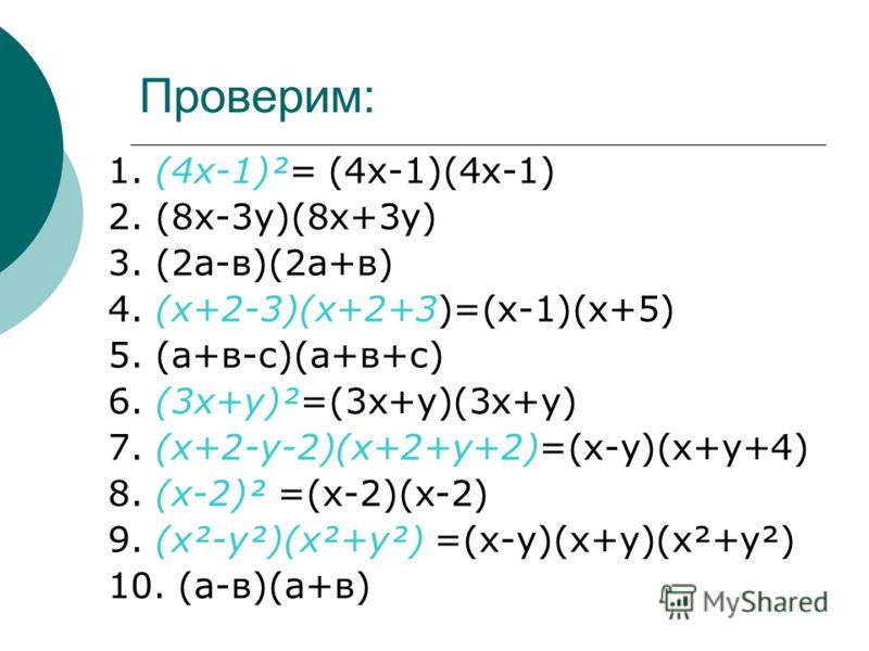 Проверим: 1. (4х-1)²= (4х-1)(4х-1) 2. (8х-3у)(8х+3у) 3. (2а-в)(2а+в) 4. (х+2-3)(х+2+3)=(х-1)(х+5) 5. (а+в-с)(а+в+с) 6. (3х+у)²=(3х+у)(3х+у) 7. (х+2-у-2)(х+2+у+2)=(х-у)(х+у+4) 8. (х-2)² =(х-2)(х-2) 9. (х²-у²)(х²+у²) =(х-у)(х+у)(х²+у²) 10. (а-в)(а+в)