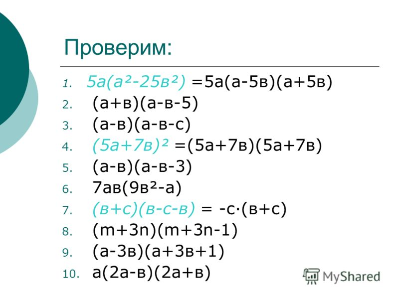 Проверим: 1. 5а(а²-25в²) =5а(а-5в)(а+5в) 2. (а+в)(а-в-5) 3. (а-в)(а-в-с) 4. (5а+7в)² =(5а+7в)(5а+7в) 5. (а-в)(а-в-3) 6. 7ав(9в²-а) 7. (в+с)(в-с-в) = -с·(в+с) 8. (m+3n)(m+3n-1) 9. (а-3в)(а+3в+1) 10. а(2а-в)(2а+в)