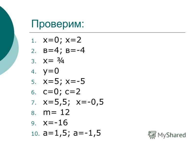 Проверим: 1. х=0; х=2 2. в=4; в=-4 3. х= ¾ 4. у=0 5. х=5; х=-5 6. с=0; с=2 7. х=5,5; х=-0,5 8. m= 12 9. х=-16 10. а=1,5; а=-1,5