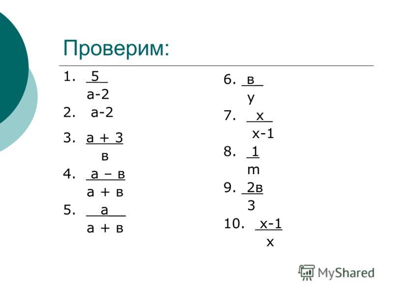 Проверим: 1. 5_ а-2 2. а-2 3. а + 3 в 4. а – в а + в 5. а__ а + в 6. в_ у 7. х_ х-1 8. 1 m 9. 2в 3 10. х-1 х