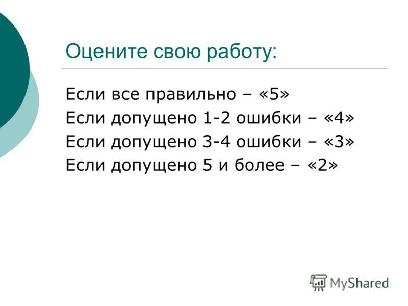 Оцените свою работу: Если все правильно – «5» Если допущено 1-2 ошибки – «4» Если допущено 3-4 ошибки – «3» Если допущено 5 и более – «2»