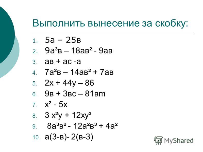 Выполнить вынесение за скобку: 1. 5а – 25в 2. 9а ³в – 18ав² - 9ав ав + ас -а 7а²в – 14ав² + 7ав 2х + 44у – 86 9в + 3вс – 81вm х² - 5х 3 х²у + 12ху³ 8а³в² - 12а²в³ + 4а² а(3-в)- 2(в-3)