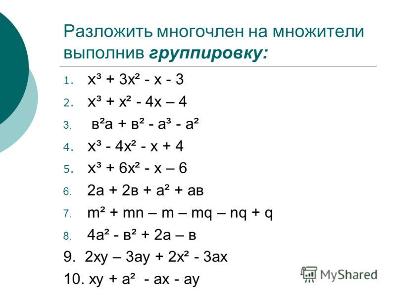 Разложить многочлен на множители выполнив группировку: 1. х ³ + 3х² - х - 3 2. х ³ + х² - 4х – 4 в²а + в² - а³ - а² 4. х ³ - 4х² - х + 4 5. х ³ + 6х² - х – 6 2а + 2в + а² + ав m² + mn – m – mq – nq + q 4а² - в² + 2а – в 9. 2ху – 3ау + 2х² - 3ах 10. х