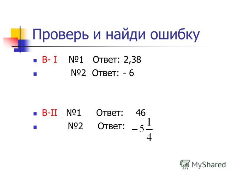 Реши самостоятельно 1 Найдите значения выражения: В-I - 4,9 : (- 4 – 3) (- 3,4) B-II 2,3 ( - 6 – 4) : (-0,5) 2 Решите уравнение : В-I B-II