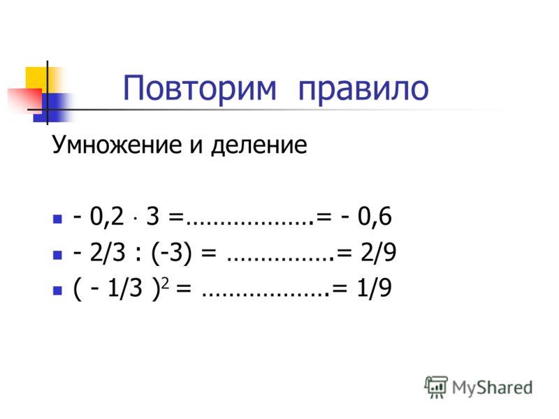 Повторим правила. Сложение чисел - 5 + (-20) =………………………….= -25 - 5/8 + 3/8 =…………………………= - 2/8 - 10,2 + 10,2 = ….. Вычитание чисел -3,2 – (- 4,2) = …………………….= 1 2/7 – 4/7 =………………………….= - 2/7