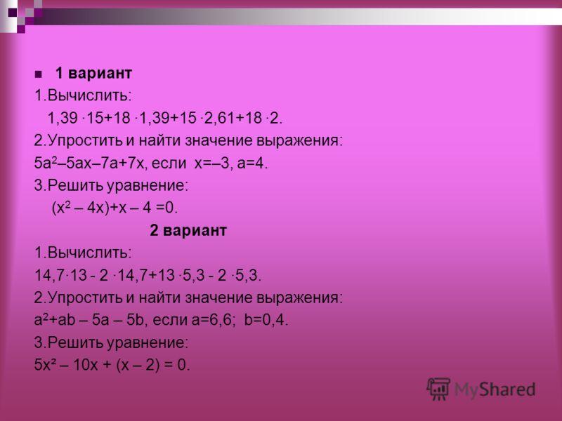 1 вариант 1.Вычислить: 1,39 ·15+18 ·1,39+15 ·2,61+18 ·2. 2.Упростить и найти значение выражения: 5а 2 –5ах–7а+7x, если x=–3, а=4. 3.Решить уравнение: (х 2 – 4х)+х – 4 =0. 2 вариант 1.Вычислить: 14,7·13 - 2 ·14,7+13 ·5,3 - 2 ·5,3. 2.Упростить и найти