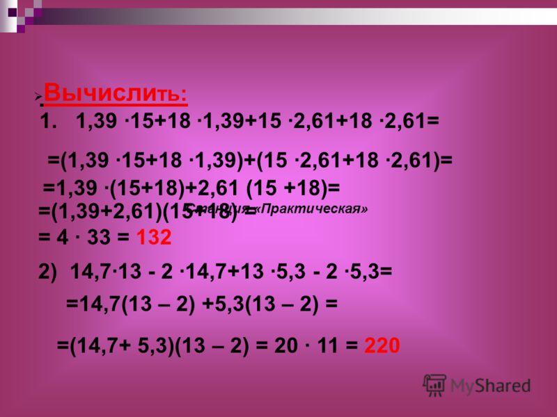 Вычисли ть: 1. 1,39 ·15+18 ·1,39+15 ·2,61+18 ·2,61= =(1,39+2,61)(15+18) = = 4 · 33 = 132 2) 14,7·13 - 2 ·14,7+13 ·5,3 - 2 ·5,3= =(14,7+ 5,3)(13 – 2) = 20 · 11 = 220 =14,7(13 – 2) +5,3(13 – 2) = =(1,39 ·15+18 ·1,39)+(15 ·2,61+18 ·2,61)= =1,39 ·(15+18)