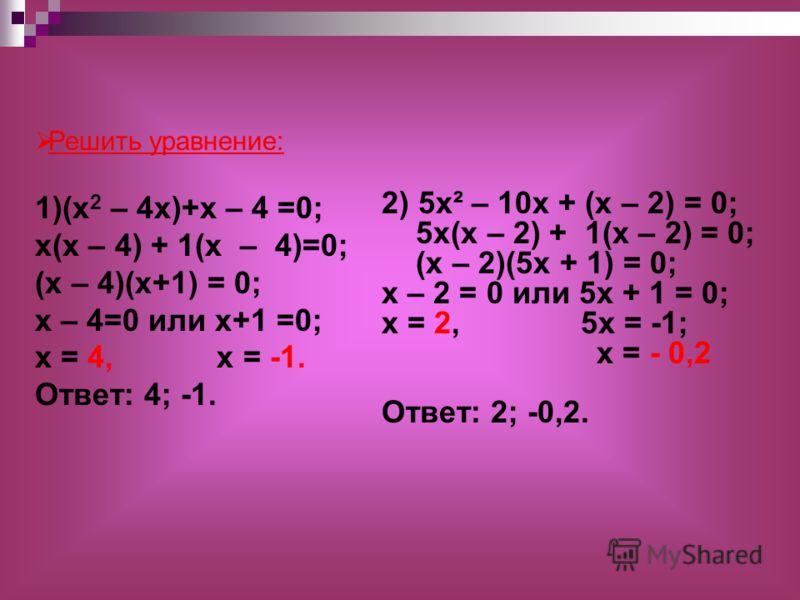 2) 5x² – 10х + (х – 2) = 0; 5х(х – 2) + 1(х – 2) = 0; (х – 2)(5х + 1) = 0; х – 2 = 0 или 5х + 1 = 0; х = 2, 5х = -1; х = - 0,2 Ответ: 2; -0,2. Решить уравнение: 1)(х 2 – 4х)+х – 4 =0; х(х – 4) + 1(х – 4)=0; (х – 4)(х+1) = 0; х – 4=0 или х+1 =0; х = 4