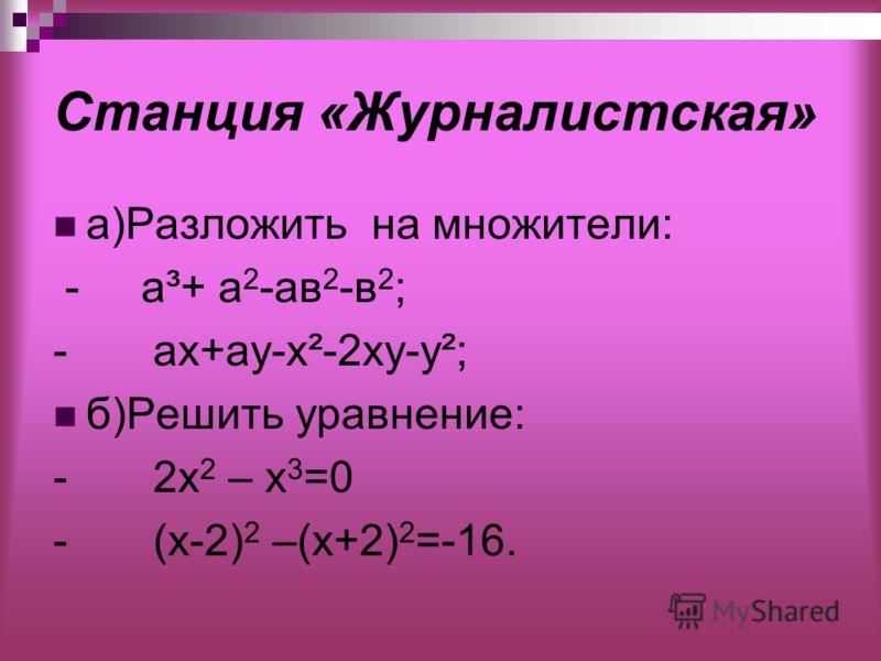 Станция «Журналистская» а)Разложить на множители: - a³+ а 2 -ав 2 -в 2 ; - ах+ау-х²-2ху-у²; б)Решить уравнение: - 2x 2 – х 3 =0 - (х-2) 2 –(х+2) 2 =-16.