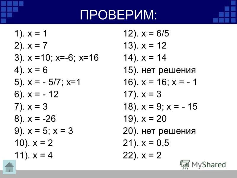 ПРОВЕРИМ: 1). х = 1 2). х = 7 3). х =10; х=-6; х=16 4). х = 6 5). х = - 5/7; х=1 6). х = - 12 7). х = 3 8). х = -26 9). х = 5; х = 3 10). х = 2 11). х = 4 12). х = 6/5 13). х = 12 14). х = 14 15). нет решения 16). х = 16; х = - 1 17). х = 3 18). х =