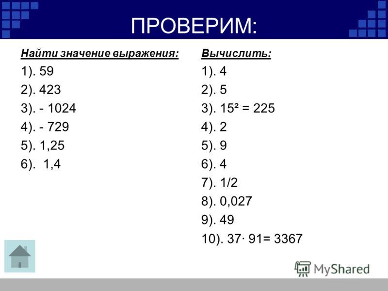 ПРОВЕРИМ: Найти значение выражения: 1). 59 2). 423 3). - 1024 4). - 729 5). 1,25 6). 1,4 Вычислить: 1). 4 2). 5 3). 15² = 225 4). 2 5). 9 6). 4 7). 1/2 8). 0,027 9). 49 10). 37· 91= 3367