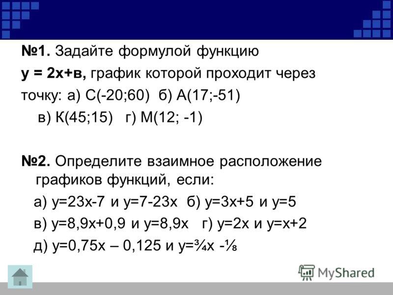 1. Задайте формулой функцию у = 2х+в, график которой проходит через точку: а) С(-20;60) б) А(17;-51) в) К(45;15) г) М(12; -1) 2. Определите взаимное расположение графиков функций, если: а) у=23х-7 и у=7-23х б) у=3х+5 и у=5 в) у=8,9х+0,9 и у=8,9х г) у