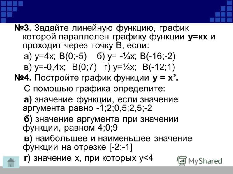 3. Задайте линейную функцию, график которой параллелен графику функции у=кх и проходит через точку В, если: а) у=4х; В(0;-5) б) у= -¼х; В(-16;-2) в) у=-0,4х; В(0;7) г) у=¼х; В(-12;1) 4. Постройте график функции у = х². С помощью графика определите: а